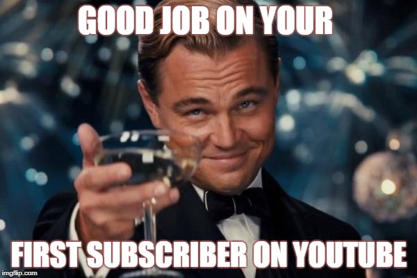 Leonardo Dicaprio Cheers Meme | GOOD JOB ON YOUR FIRST SUBSCRIBER ON YOUTUBE | image tagged in memes,leonardo dicaprio cheers | made w/ Imgflip meme maker