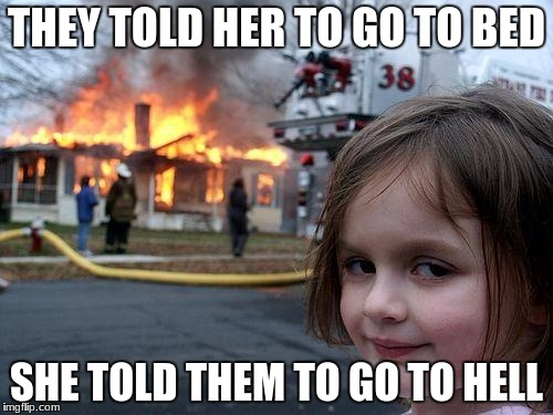 Disaster Girl Meme | THEY TOLD HER TO GO TO BED SHE TOLD THEM TO GO TO HELL | image tagged in memes,disaster girl | made w/ Imgflip meme maker