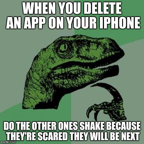 Philosoraptor Meme | WHEN YOU DELETE AN APP ON YOUR IPHONE DO THE OTHER ONES SHAKE BECAUSE THEY'RE SCARED THEY WILL BE NEXT | image tagged in memes,philosoraptor | made w/ Imgflip meme maker