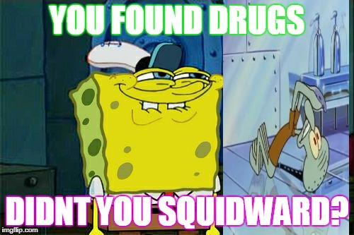 Dont You Squidward Meme | YOU FOUND DRUGS DIDNT YOU SQUIDWARD? | image tagged in memes,dont you squidward | made w/ Imgflip meme maker