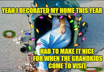 I'll be home(less) for Christmas. | YEAH I DECORATED MY HOME THIS YEAR HAD TO MAKE IT NICE FOR WHEN THE GRANDKIDS COME TO VISIT. | image tagged in funny memes,christmas lights,drunk | made w/ Imgflip meme maker