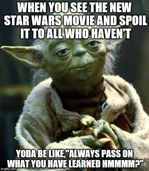 "Star Wars Yoda Meme | WHEN YOU SEE THE NEW STAR WARS MOVIE AND SPOIL IT TO ALL WHO HAVEN'T YODA BE LIKE,""ALWAYS PASS ON WHAT YOU HAVE LEARNED HMMMM?"" 