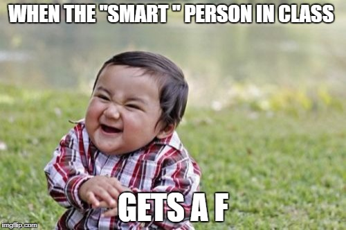 "Evil Toddler Meme | WHEN THE ""SMART "" PERSON IN CLASS GETS A F 