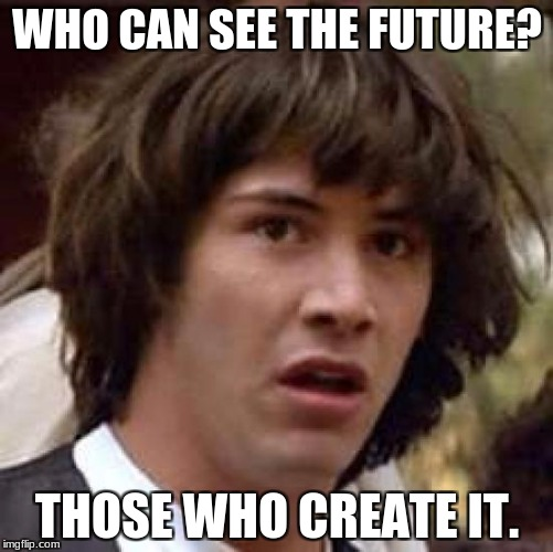 Think about it (Words of Wisdom Week. A MemefordandSons event Dec. 16 to Dec. 23) | WHO CAN SEE THE FUTURE? THOSE WHO CREATE IT. | image tagged in memes,conspiracy keanu,words of wisdom week,words of wisdom | made w/ Imgflip meme maker