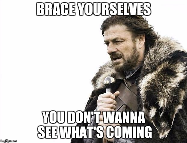 Brace Yourselves X is Coming Meme | BRACE YOURSELVES YOU DON'T WANNA SEE WHAT'S COMING | image tagged in memes,brace yourselves x is coming | made w/ Imgflip meme maker