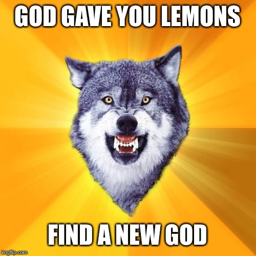 Courage Wolf Meme | GOD GAVE YOU LEMONS FIND A NEW GOD | image tagged in memes,courage wolf | made w/ Imgflip meme maker