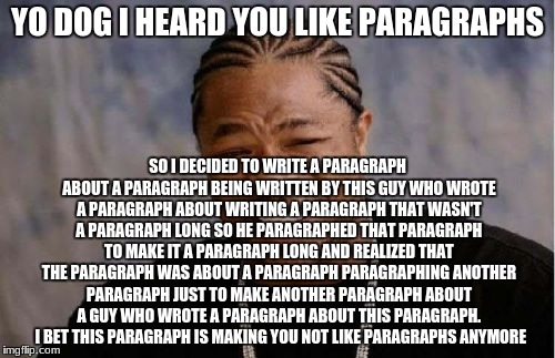 Yo Dawg Heard You Meme | YO DOG I HEARD YOU LIKE PARAGRAPHS SO I DECIDED TO WRITE A PARAGRAPH ABOUT A PARAGRAPH BEING WRITTEN BY THIS GUY WHO WROTE A PARAGRAPH ABOUT | image tagged in memes,yo dawg heard you | made w/ Imgflip meme maker