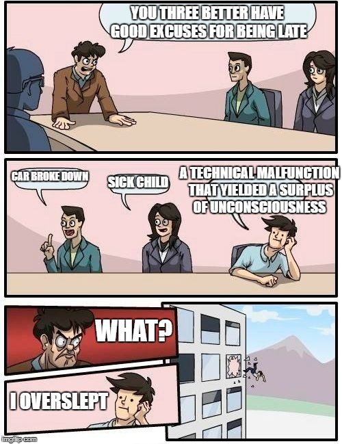 Boardroom Meeting Suggestion Meme | YOU THREE BETTER HAVE GOOD EXCUSES FOR BEING LATE CAR BROKE DOWN SICK CHILD A TECHNICAL MALFUNCTION THAT YIELDED A SURPLUS OF UNCONSCIOUSNES | image tagged in memes,boardroom meeting suggestion | made w/ Imgflip meme maker