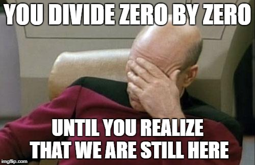 Captain Picard Facepalm Meme | YOU DIVIDE ZERO BY ZERO UNTIL YOU REALIZE THAT WE ARE STILL HERE | image tagged in memes,captain picard facepalm | made w/ Imgflip meme maker
