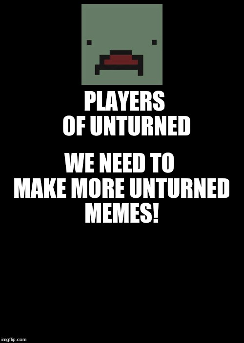 More Unturned Memes | PLAYERS OF UNTURNED WE NEED TO MAKE MORE UNTURNED MEMES! | image tagged in memes,keep calm and carry on black,unturned | made w/ Imgflip meme maker