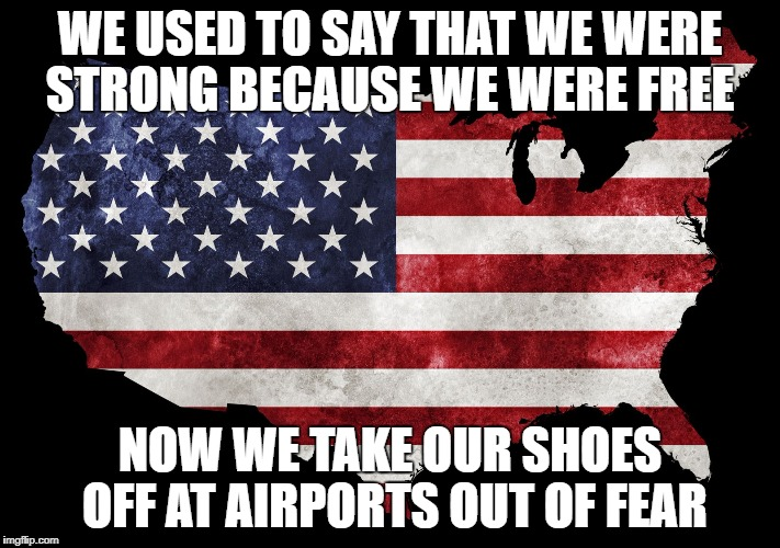 We used to say that we were strong because we were free.  Now we take our shoes off at airports out of fear | WE USED TO SAY THAT WE WERE STRONG BECAUSE WE WERE FREE NOW WE TAKE OUR SHOES OFF AT AIRPORTS OUT OF FEAR | image tagged in america,american flag,tsa,terrorism,fear | made w/ Imgflip meme maker
