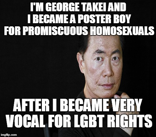 I'M GEORGE TAKEI AND I BECAME A POSTER BOY FOR PROMISCUOUS HOMOSEXUALS AFTER I BECAME VERY VOCAL FOR LGBT RIGHTS | made w/ Imgflip meme maker
