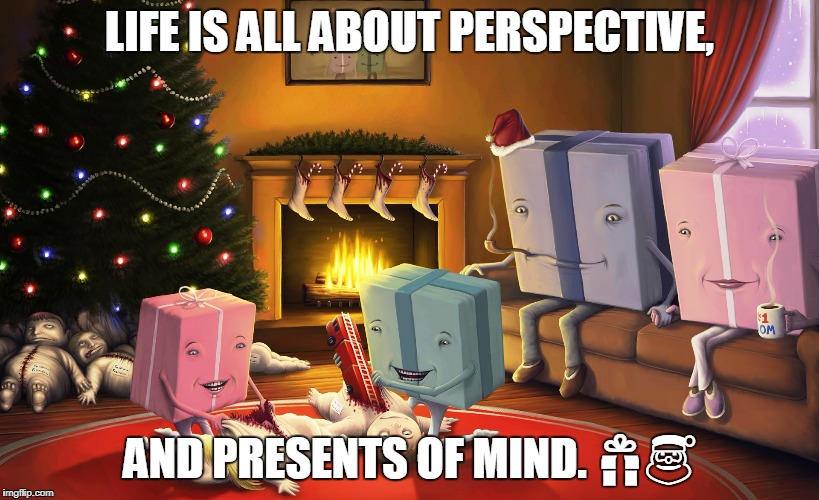 LIFE IS ALL ABOUT PERSPECTIVE, AND PRESENTS OF MIND.  | image tagged in christmas,christmas presents,presents | made w/ Imgflip meme maker