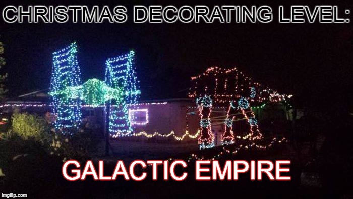 I don't even Christmas, but I would do this... | CHRISTMAS DECORATING LEVEL: GALACTIC EMPIRE | image tagged in christmas lights,decoration,star wars,galactic empire,level,memes | made w/ Imgflip meme maker