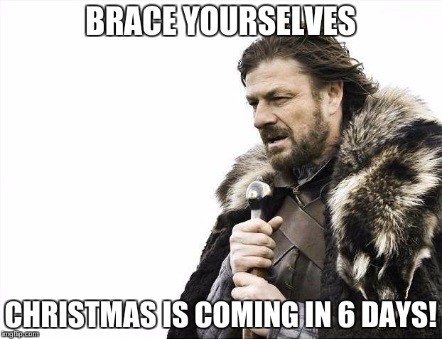 Brace Yourselves X is Coming Meme | BRACE YOURSELVES CHRISTMAS IS COMING IN 6 DAYS! | image tagged in memes,brace yourselves x is coming | made w/ Imgflip meme maker