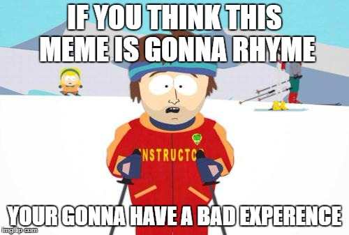South Park Ski Instructor | IF YOU THINK THIS MEME IS GONNA RHYME YOUR GONNA HAVE A BAD EXPERENCE | image tagged in south park ski instructor | made w/ Imgflip meme maker