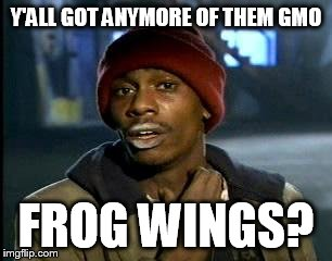Y'all Got Any More Of That Meme | Y'ALL GOT ANYMORE OF THEM GMO FROG WINGS? | image tagged in memes,yall got any more of | made w/ Imgflip meme maker