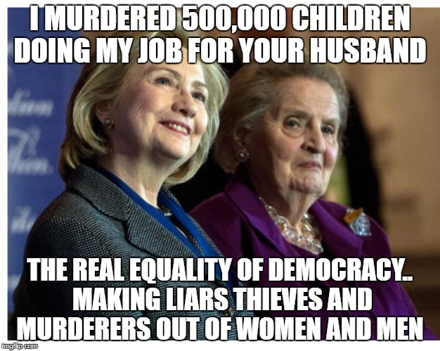 I MURDERED 500,000 CHILDREN DOING MY JOB FOR YOUR HUSBAND THE REAL EQUALITY OF DEMOCRACY.. MAKING LIARS THIEVES AND MURDERERS OUT OF WOMEN A | image tagged in hillary  madeline | made w/ Imgflip meme maker