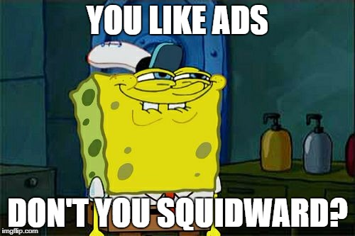 YOU LIKE ADS DON'T YOU SQUIDWARD? | made w/ Imgflip meme maker