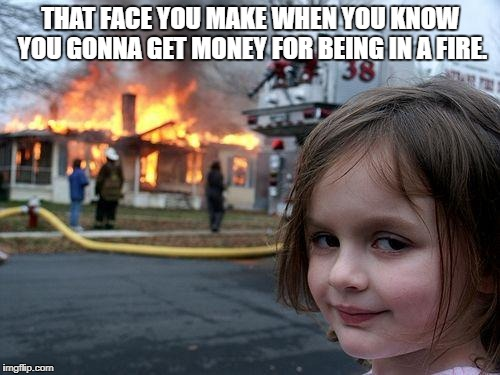 Disaster Girl Meme | THAT FACE YOU MAKE WHEN YOU KNOW YOU GONNA GET MONEY FOR BEING IN A FIRE. | image tagged in memes,disaster girl | made w/ Imgflip meme maker