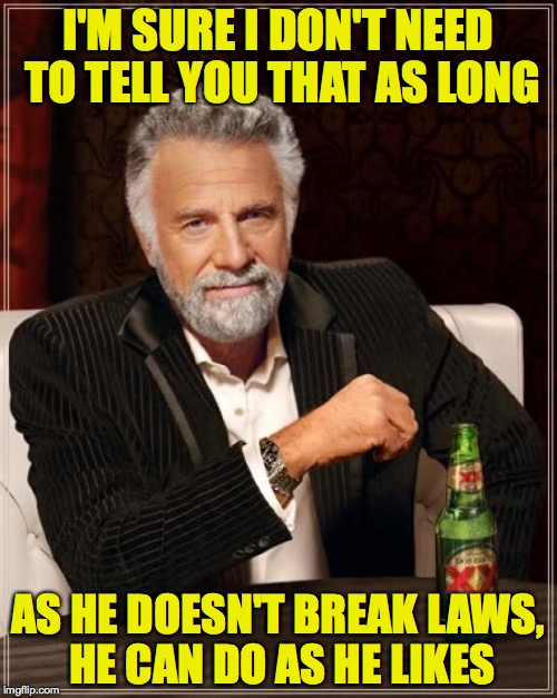 The Most Interesting Man In The World Meme | I'M SURE I DON'T NEED TO TELL YOU THAT AS LONG AS HE DOESN'T BREAK LAWS, HE CAN DO AS HE LIKES | image tagged in memes,the most interesting man in the world | made w/ Imgflip meme maker