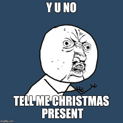 Y U No Meme | Y U NO TELL ME CHRISTMAS PRESENT | image tagged in memes,y u no | made w/ Imgflip meme maker
