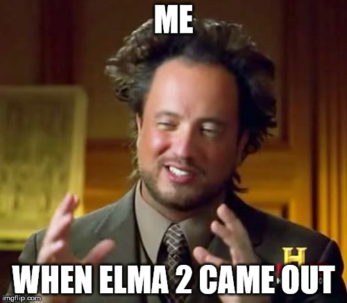Ancient Aliens Meme | ME WHEN ELMA 2 CAME OUT | image tagged in memes,ancient aliens | made w/ Imgflip meme maker