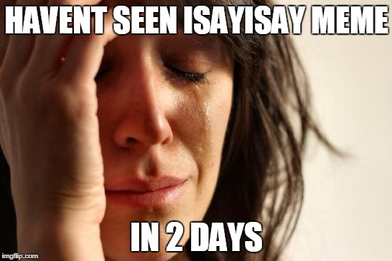 i wonder what happened to him | HAVENT SEEN ISAYISAY MEME IN 2 DAYS | image tagged in memes,first world problems,isayisay,sad,ssby | made w/ Imgflip meme maker