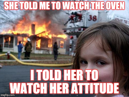 Oven disaster  | SHE TOLD ME TO WATCH THE OVEN I TOLD HER TO WATCH HER ATTITUDE | image tagged in memes,disaster girl | made w/ Imgflip meme maker