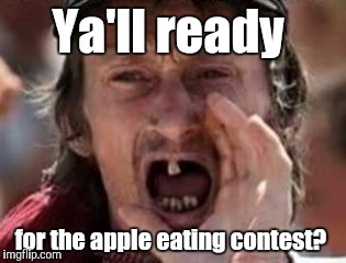 Ya'll ready for the apple eating contest? | made w/ Imgflip meme maker