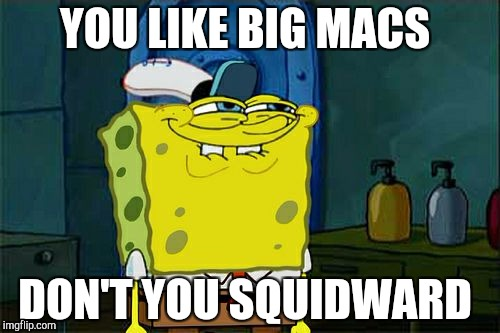 Does squidward like big macs?  | YOU LIKE BIG MACS DON'T YOU SQUIDWARD | image tagged in memes,dont you squidward | made w/ Imgflip meme maker