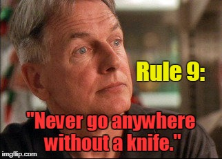 "GIBBS Rule #9 | Rule 9: ""Never go anywhere without a knife."" 