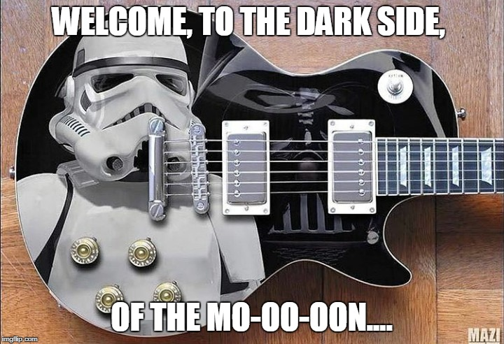 WELCOME, TO THE DARK SIDE, OF THE MO-OO-OON.... | image tagged in star wars,april wine,gibson guitars | made w/ Imgflip meme maker