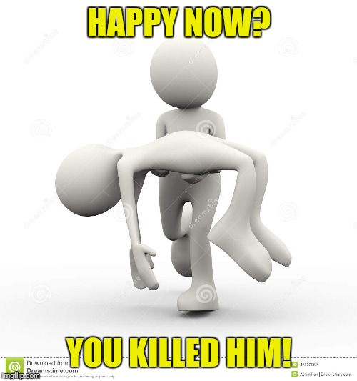 HAPPY NOW? YOU KILLED HIM! | made w/ Imgflip meme maker
