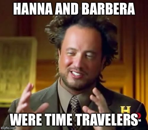 Ancient Aliens Meme | HANNA AND BARBERA WERE TIME TRAVELERS | image tagged in memes,ancient aliens | made w/ Imgflip meme maker