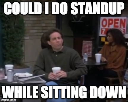 Deepthought Jerry | COULD I DO STANDUP WHILE SITTING DOWN | image tagged in deep thought | made w/ Imgflip meme maker