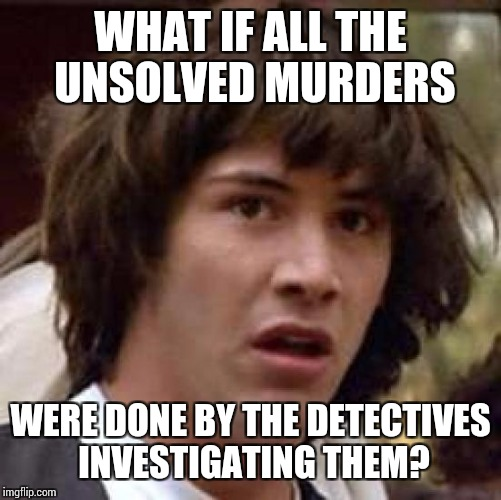 Conspiracy Keanu Meme | WHAT IF ALL THE UNSOLVED MURDERS WERE DONE BY THE DETECTIVES INVESTIGATING THEM? | image tagged in memes,conspiracy keanu | made w/ Imgflip meme maker