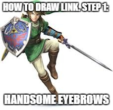 How to draw link  | HOW TO DRAW LINK. STEP 1: HANDSOME EYEBROWS | image tagged in link,the legend of zelda,draw me like one of your french girls | made w/ Imgflip meme maker
