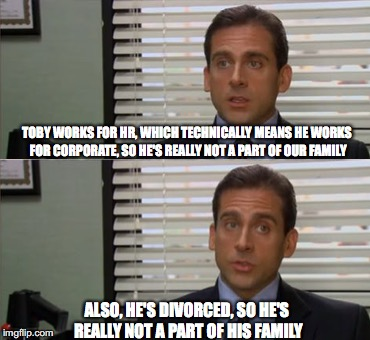 Michael Scott |  TOBY WORKS FOR HR, WHICH TECHNICALLY MEANS HE WORKS FOR CORPORATE, SO HE'S REALLY NOT A PART OF OUR FAMILY; ALSO, HE'S DIVORCED, SO HE'S REALLY NOT A PART OF HIS FAMILY | image tagged in michael scott,roasted,poor toby,the office | made w/ Imgflip meme maker