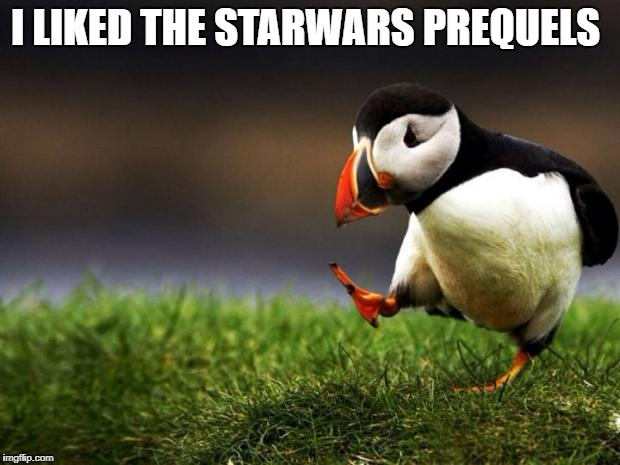 Unpopular Opinion Puffin Meme | I LIKED THE STARWARS PREQUELS | image tagged in memes,unpopular opinion puffin | made w/ Imgflip meme maker