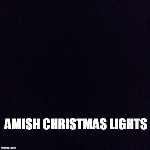 The Hottest Light Display In Town | AMISH CHRISTMAS LIGHTS | image tagged in black screen,memes,amish,christmas | made w/ Imgflip meme maker
