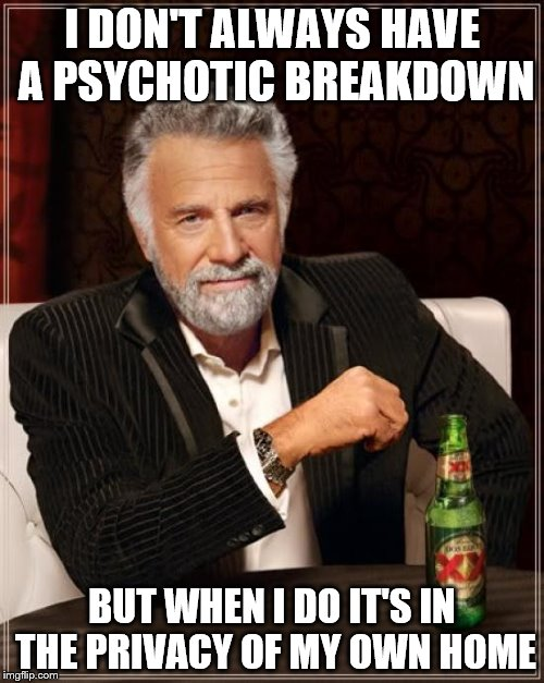 The Most Interesting Man In The World Meme | I DON'T ALWAYS HAVE A PSYCHOTIC BREAKDOWN BUT WHEN I DO IT'S IN THE PRIVACY OF MY OWN HOME | image tagged in memes,the most interesting man in the world | made w/ Imgflip meme maker