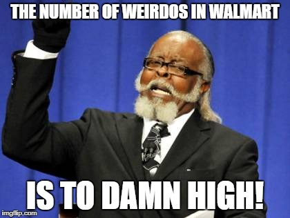 Too Damn High Meme | THE NUMBER OF WEIRDOS IN WALMART IS TO DAMN HIGH! | image tagged in memes,too damn high | made w/ Imgflip meme maker