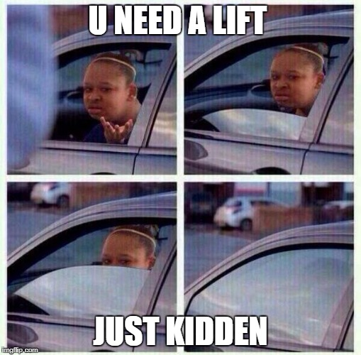 black girl wat car | U NEED A LIFT JUST KIDDEN | image tagged in black girl wat car | made w/ Imgflip meme maker