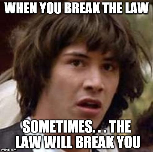 Conspiracy Keanu Meme | WHEN YOU BREAK THE LAW SOMETIMES. . . THE LAW WILL BREAK YOU | image tagged in memes,conspiracy keanu,law | made w/ Imgflip meme maker