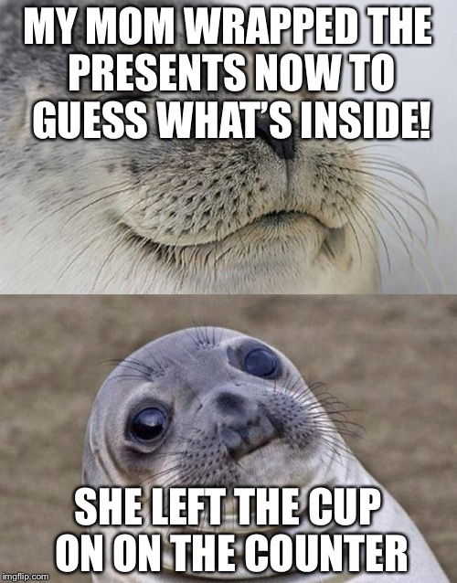 Got All them Christmas presents wrapped BUT... | MY MOM WRAPPED THE PRESENTS NOW TO GUESS WHAT'S INSIDE! SHE LEFT THE CUP ON ON THE COUNTER | image tagged in memes,short satisfaction vs truth,christmas,cristmas shopping,presents,christmas fail | made w/ Imgflip meme maker