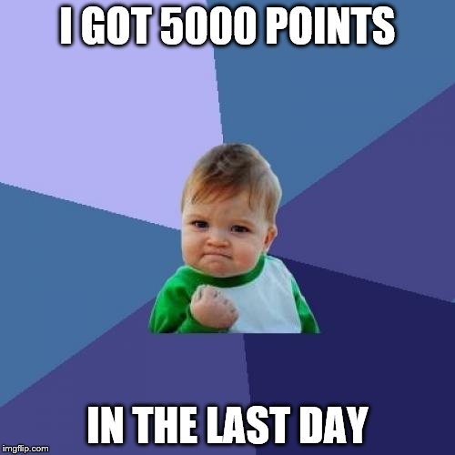 Success Kid Meme | I GOT 5000 POINTS IN THE LAST DAY | image tagged in memes,success kid | made w/ Imgflip meme maker