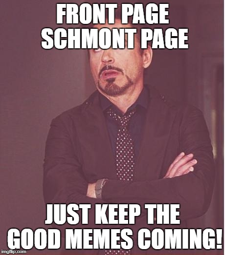 Face You Make Robert Downey Jr Meme | FRONT PAGE SCHMONT PAGE JUST KEEP THE GOOD MEMES COMING! | image tagged in memes,face you make robert downey jr | made w/ Imgflip meme maker