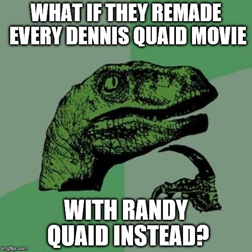 The Cousin Eddy version of Randy | WHAT IF THEY REMADE EVERY DENNIS QUAID MOVIE WITH RANDY QUAID INSTEAD? | image tagged in memes,philosoraptor | made w/ Imgflip meme maker