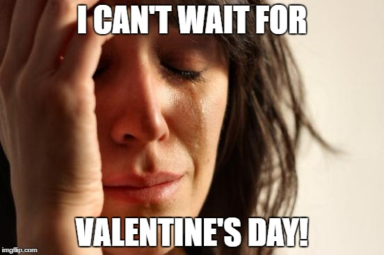 First World Problems Meme | I CAN'T WAIT FOR VALENTINE'S DAY! | image tagged in memes,first world problems | made w/ Imgflip meme maker